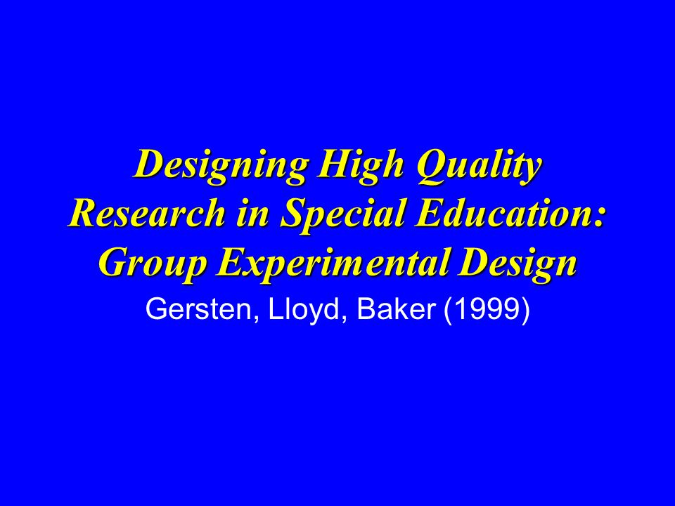 Designing High Quality Research in Special Education: Group Experimental Design Gersten, Lloyd, Baker (1999)