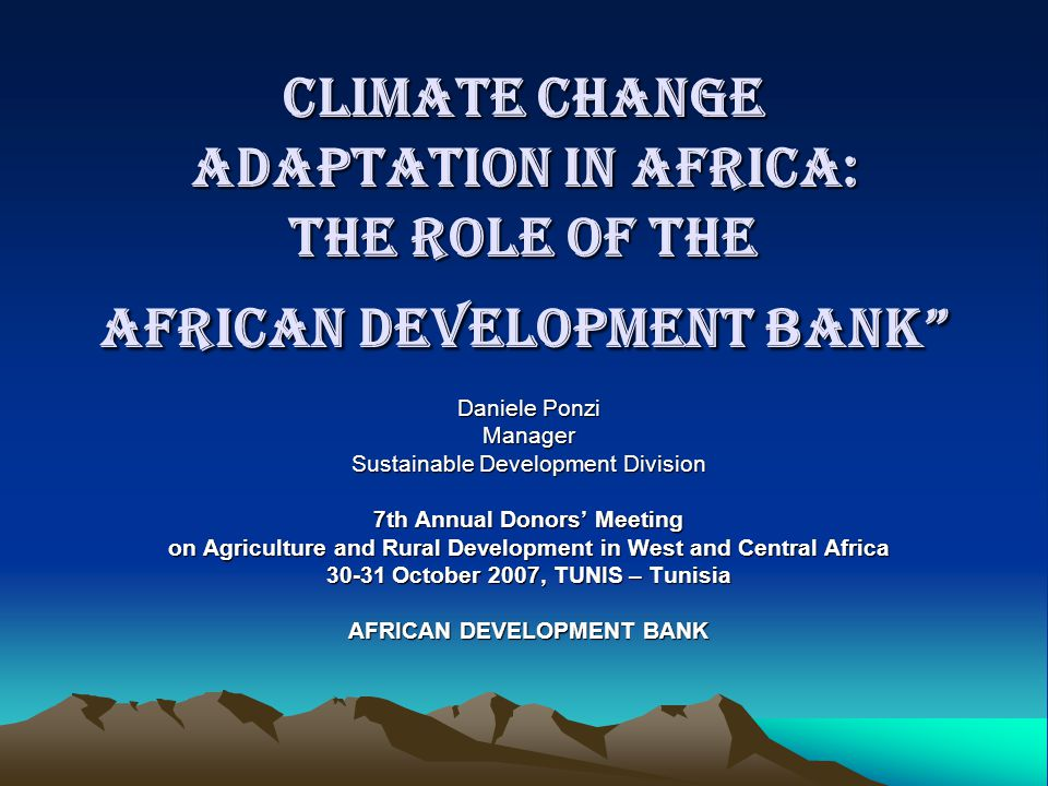 Climate Change Adaptation in Africa: the Role of the African Development Bank Daniele Ponzi Manager Sustainable Development Division 7th Annual Donors' Meeting on Agriculture and Rural Development in West and Central Africa 30-31 October 2007, TUNIS – Tunisia AFRICAN DEVELOPMENT BANK