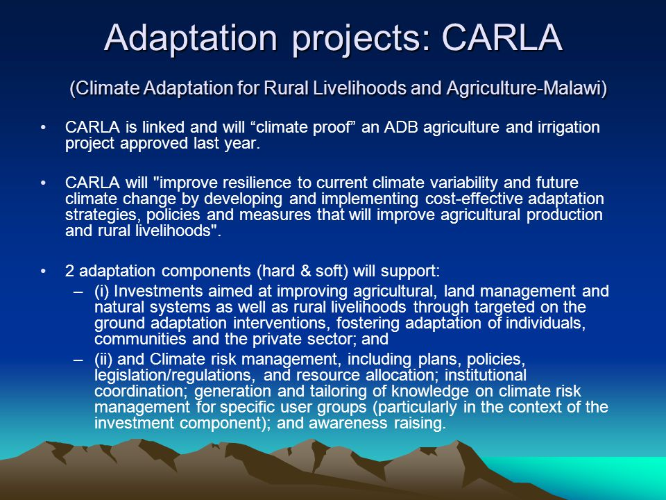 Adaptation projects: CARLA (Climate Adaptation for Rural Livelihoods and Agriculture-Malawi) CARLA is linked and will climate proof an ADB agriculture and irrigation project approved last year.