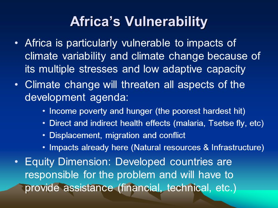 Africa's Vulnerability Africa is particularly vulnerable to impacts of climate variability and climate change because of its multiple stresses and low adaptive capacity Climate change will threaten all aspects of the development agenda: Income poverty and hunger (the poorest hardest hit) Direct and indirect health effects (malaria, Tsetse fly, etc) Displacement, migration and conflict Impacts already here (Natural resources & Infrastructure) Equity Dimension: Developed countries are responsible for the problem and will have to provide assistance (financial, technical, etc.)