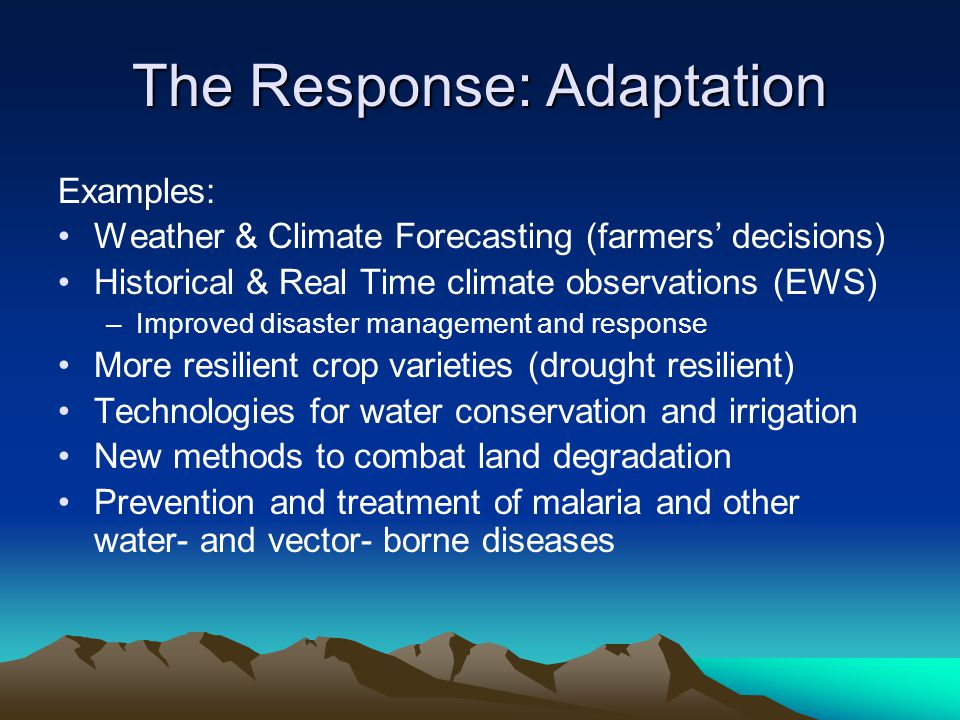 The Response: Adaptation Examples: Weather & Climate Forecasting (farmers' decisions) Historical & Real Time climate observations (EWS) –Improved disaster management and response More resilient crop varieties (drought resilient) Technologies for water conservation and irrigation New methods to combat land degradation Prevention and treatment of malaria and other water- and vector- borne diseases