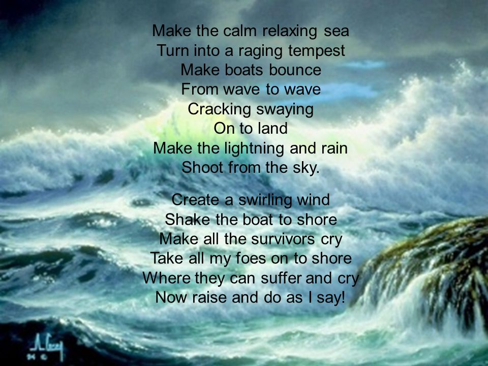 Make the calm relaxing sea Turn into a raging tempest Make boats bounce From wave to wave Cracking swaying On to land Make the lightning and rain Shoo