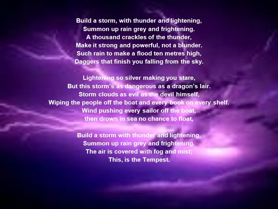 Gale, gale Twist the curve Hurricane, hurricane Then tornado Typhoon, typhoon Pour, pour Thunder, lightning then blizzard Sky, sky turn to dusk Light rumble Thunder roar Mass break then snap Citizens die then never return I have conjured my creation - the Tempest!