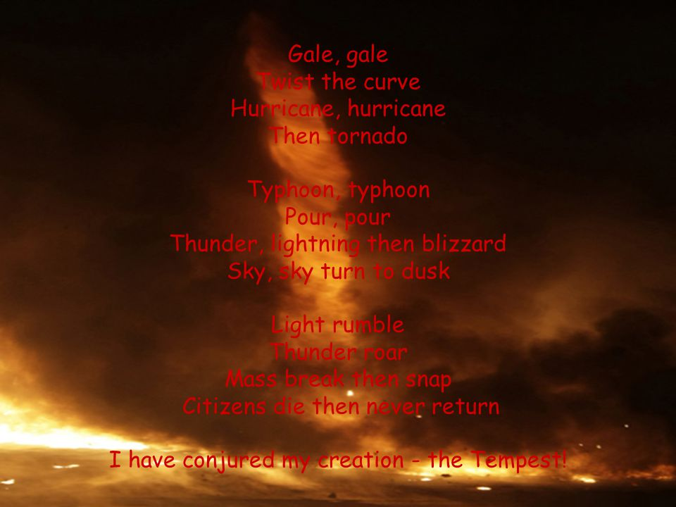 Gale, gale Twist the curve Hurricane, hurricane Then tornado Typhoon, typhoon Pour, pour Thunder, lightning then blizzard Sky, sky turn to dusk Light