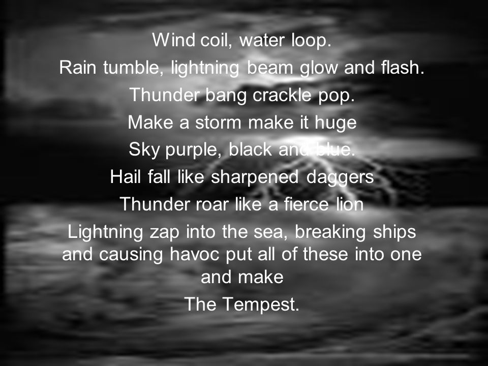 Rise, tumultuous thunder and perilous lightening, Rise storm and be frightening, Squalling rain and forceful wind, To make them pay for what they have sinned.