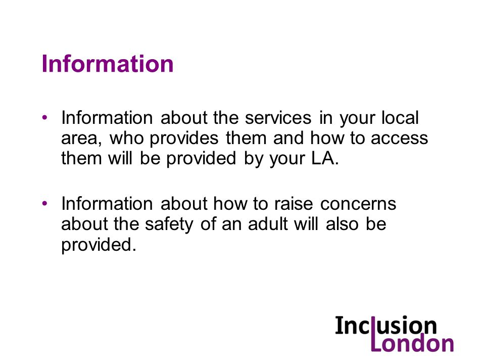 Information Information about the services in your local area, who provides them and how to access them will be provided by your LA.