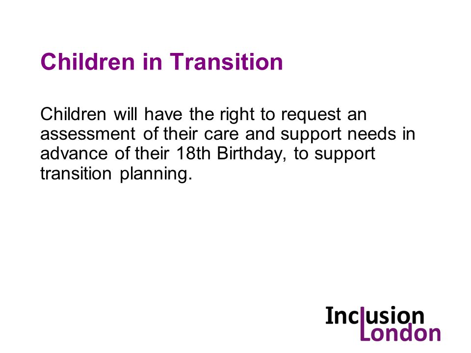 Children in Transition Children will have the right to request an assessment of their care and support needs in advance of their 18th Birthday, to support transition planning.