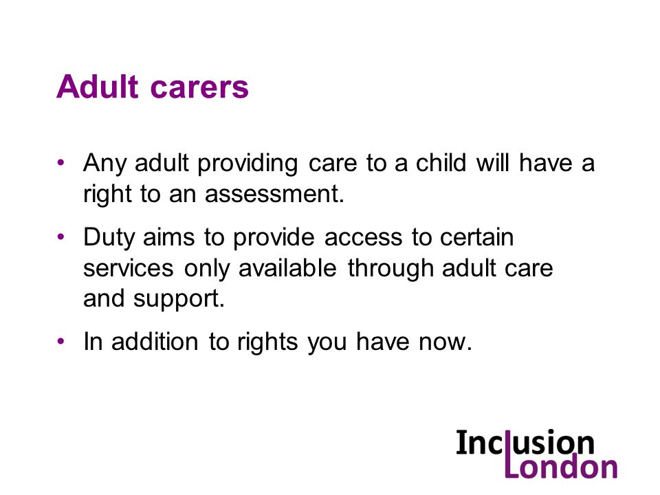 Adult carers Any adult providing care to a child will have a right to an assessment.