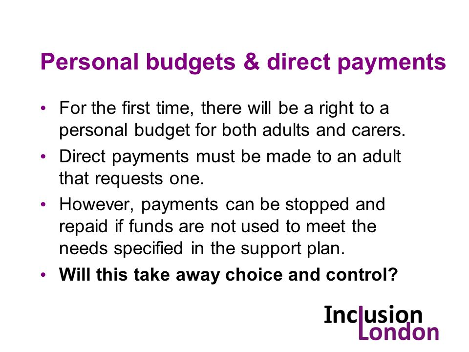 Personal budgets & direct payments For the first time, there will be a right to a personal budget for both adults and carers.