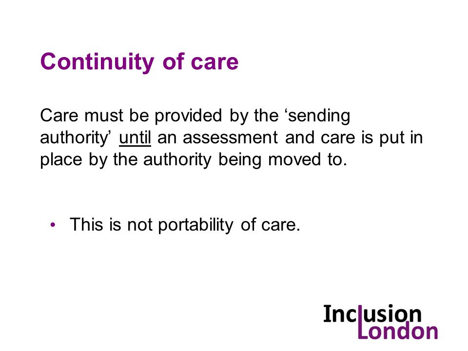 Continuity of care Care must be provided by the 'sending authority' until an assessment and care is put in place by the authority being moved to.