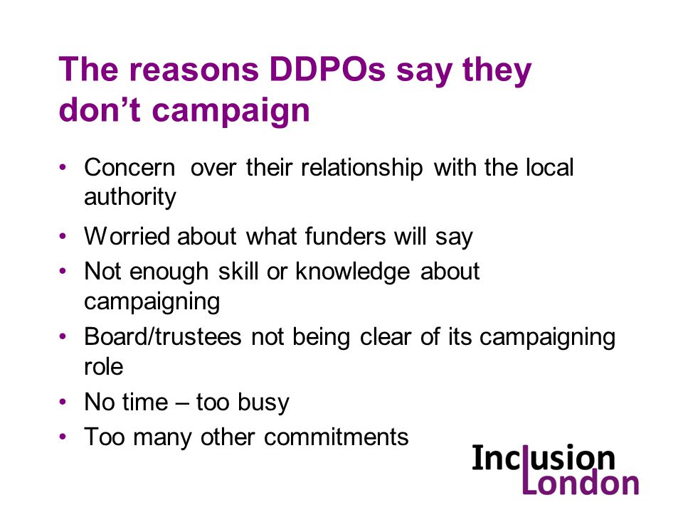 The reasons DDPOs say they don't campaign Concern over their relationship with the local authority Worried about what funders will say Not enough skill or knowledge about campaigning Board/trustees not being clear of its campaigning role No time – too busy Too many other commitments