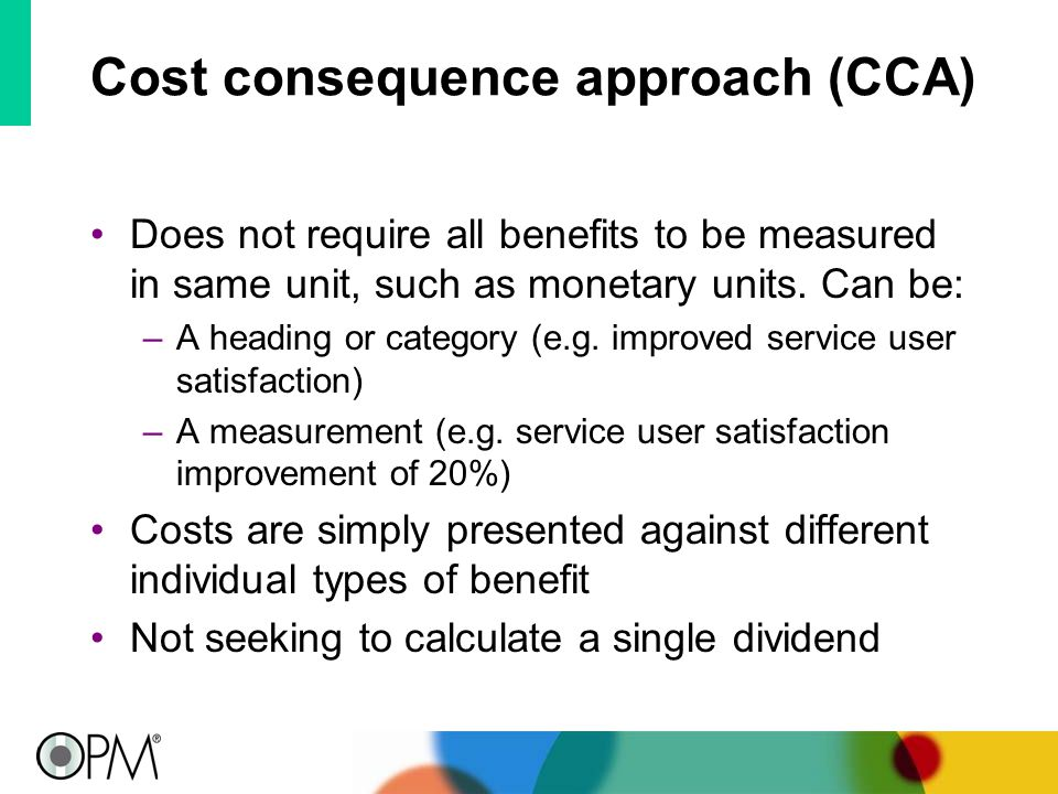 Cost consequence approach (CCA) Does not require all benefits to be measured in same unit, such as monetary units.