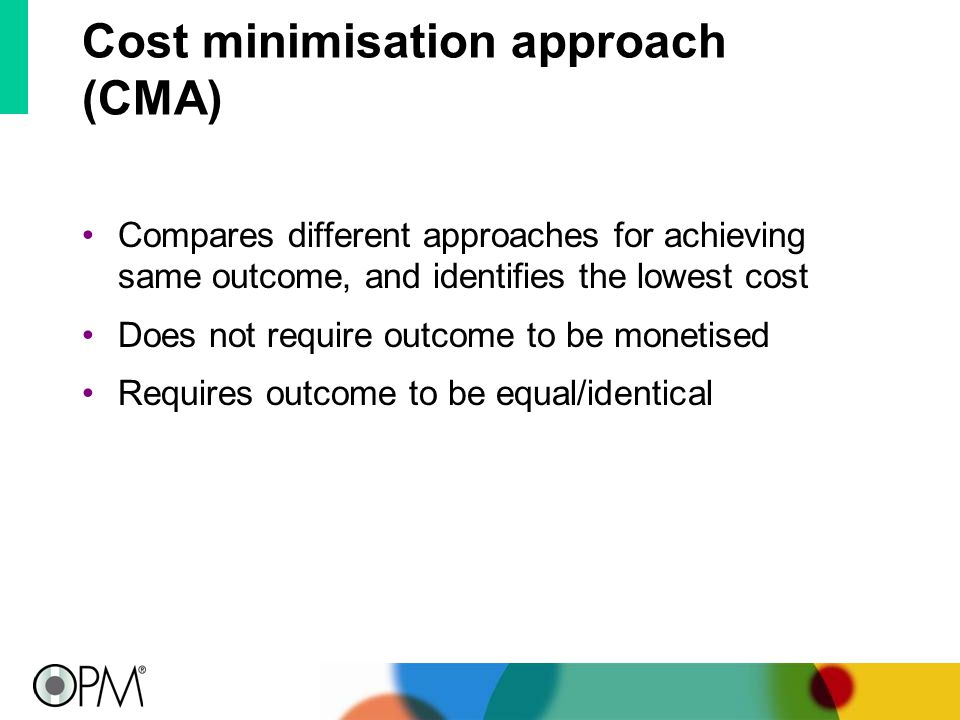 Cost minimisation approach (CMA) Compares different approaches for achieving same outcome, and identifies the lowest cost Does not require outcome to be monetised Requires outcome to be equal/identical