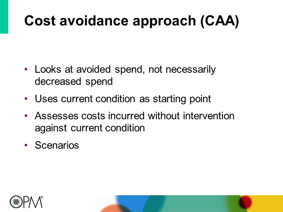 Cost avoidance approach (CAA) Looks at avoided spend, not necessarily decreased spend Uses current condition as starting point Assesses costs incurred without intervention against current condition Scenarios