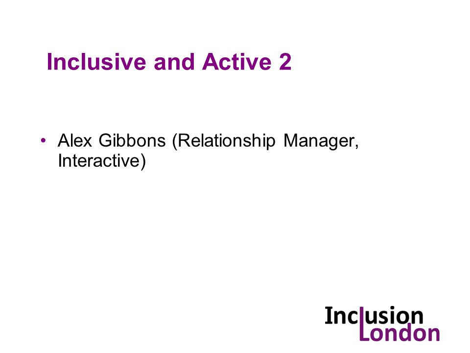 Inclusive and Active 2 Alex Gibbons (Relationship Manager, Interactive)