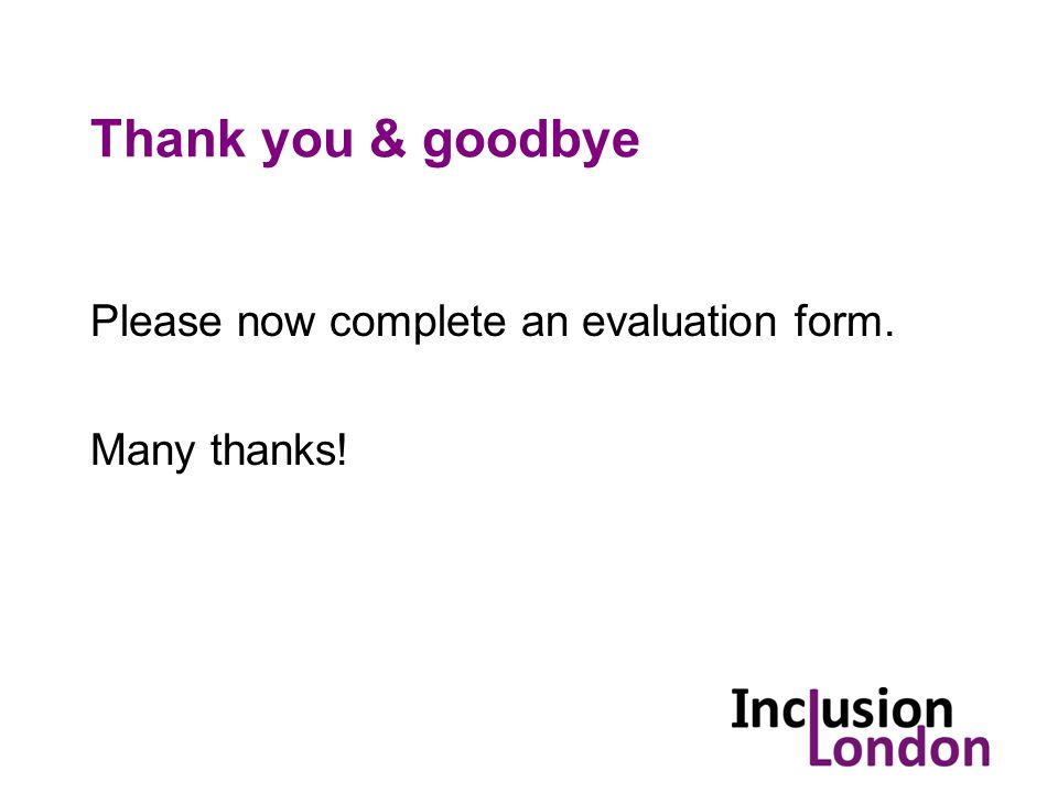 Thank you & goodbye Please now complete an evaluation form. Many thanks!