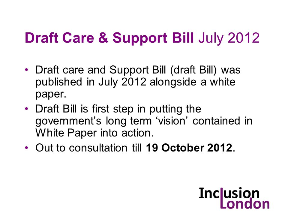 Draft Care & Support Bill July 2012 Draft care and Support Bill (draft Bill) was published in July 2012 alongside a white paper.