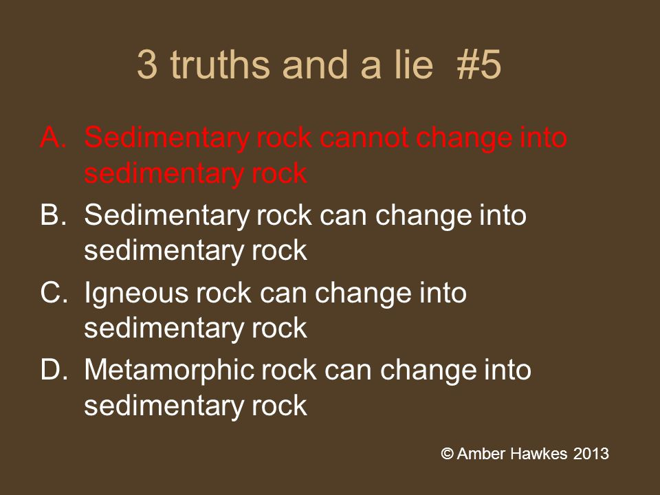 3 truths and a lie #5 A.Sedimentary rock cannot change into sedimentary rock B.Sedimentary rock can change into sedimentary rock C.Igneous rock can change into sedimentary rock D.Metamorphic rock can change into sedimentary rock © Amber Hawkes 2013