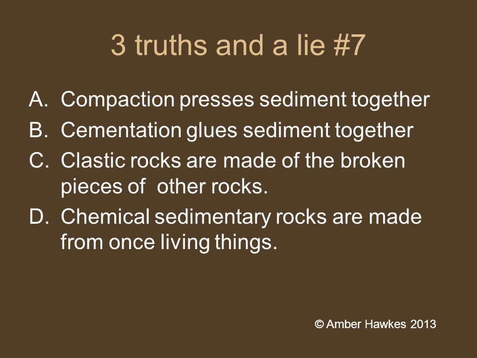 3 truths and a lie #7 A.Compaction presses sediment together B.Cementation glues sediment together C.Clastic rocks are made of the broken pieces of other rocks.