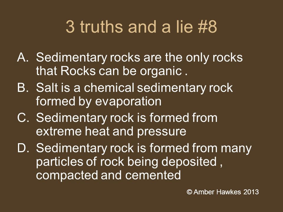 3 truths and a lie #8 A.Sedimentary rocks are the only rocks that Rocks can be organic.