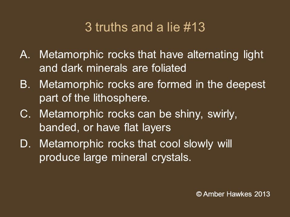 3 truths and a lie #13 A.Metamorphic rocks that have alternating light and dark minerals are foliated B.Metamorphic rocks are formed in the deepest part of the lithosphere.
