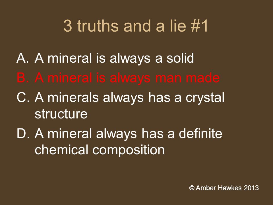 3 truths and a lie #1 A.A mineral is always a solid B.A mineral is always man made C.A minerals always has a crystal structure D.A mineral always has a definite chemical composition © Amber Hawkes 2013