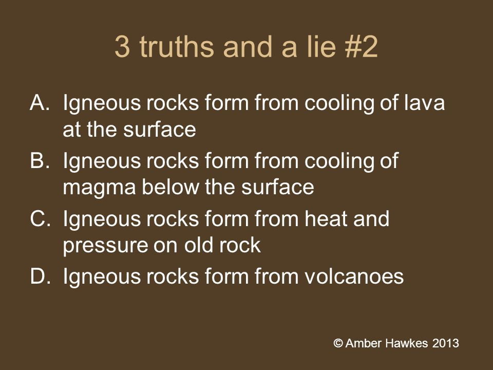 3 truths and a lie #2 A.Igneous rocks form from cooling of lava at the surface B.Igneous rocks form from cooling of magma below the surface C.Igneous rocks form from heat and pressure on old rock D.Igneous rocks form from volcanoes © Amber Hawkes 2013