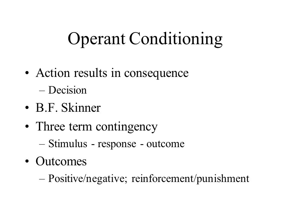 Differences from Classical Usually assumed to be under conscious control Operant conditioned after the behaviour –Outcome feeds back to alter response