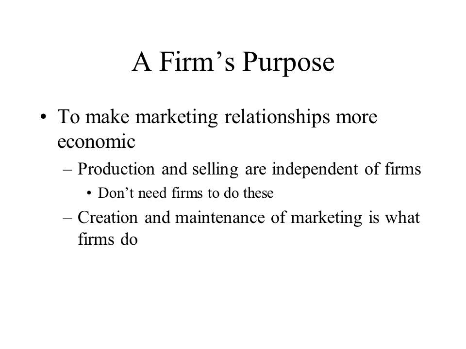 A Firm's Purpose To make marketing relationships more economic –Production and selling are independent of firms Don't need firms to do these –Creation and maintenance of marketing is what firms do