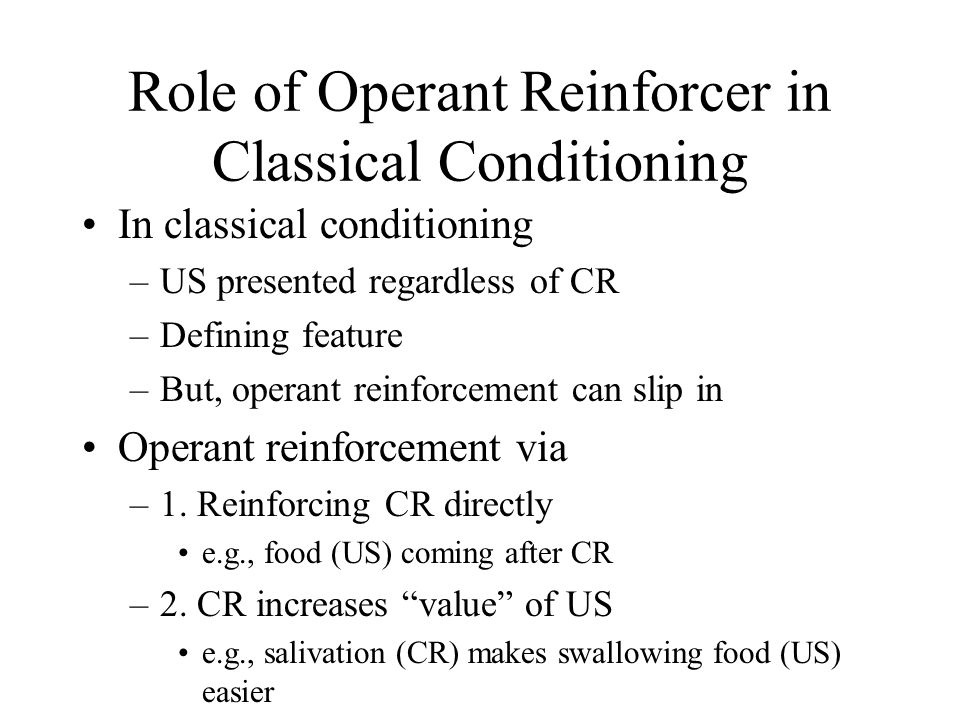 Role of Operant Reinforcer in Classical Conditioning In classical conditioning –US presented regardless of CR –Defining feature –But, operant reinforcement can slip in Operant reinforcement via –1.
