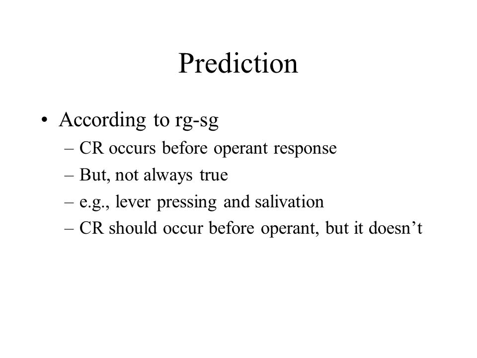 Prediction According to rg-sg –CR occurs before operant response –But, not always true –e.g., lever pressing and salivation –CR should occur before operant, but it doesn't
