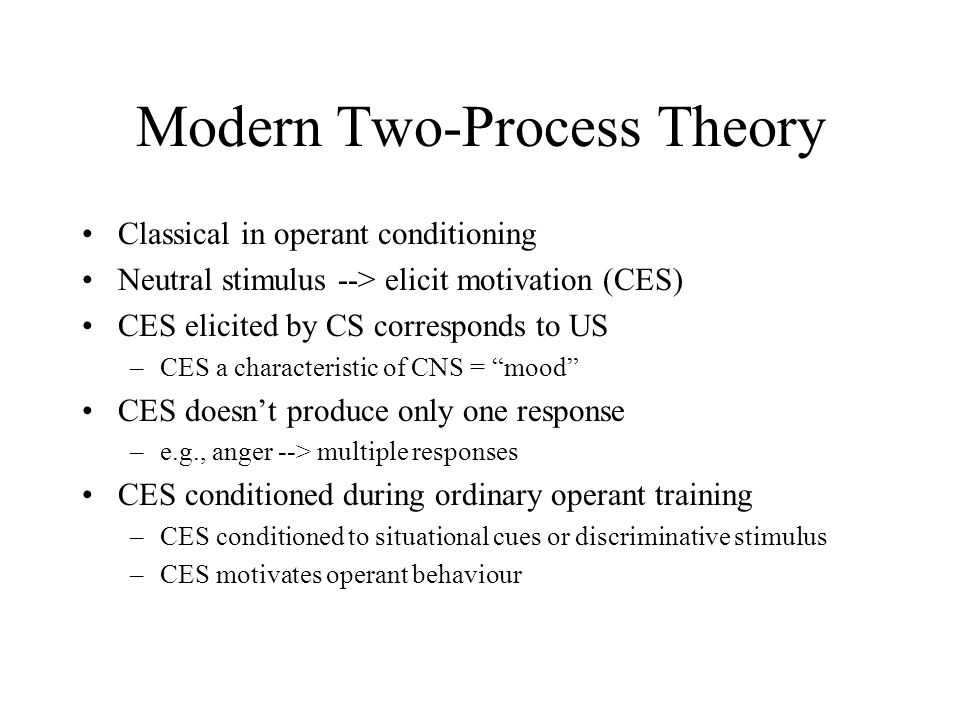 Modern Two-Process Theory Classical in operant conditioning Neutral stimulus --> elicit motivation (CES) CES elicited by CS corresponds to US –CES a characteristic of CNS = mood CES doesn't produce only one response –e.g., anger --> multiple responses CES conditioned during ordinary operant training –CES conditioned to situational cues or discriminative stimulus –CES motivates operant behaviour