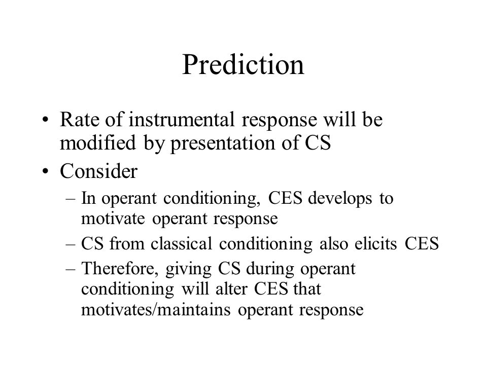 Prediction Rate of instrumental response will be modified by presentation of CS Consider –In operant conditioning, CES develops to motivate operant response –CS from classical conditioning also elicits CES –Therefore, giving CS during operant conditioning will alter CES that motivates/maintains operant response