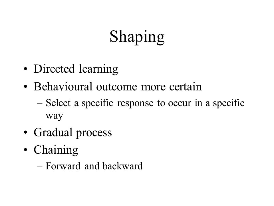 Shaping Directed learning Behavioural outcome more certain –Select a specific response to occur in a specific way Gradual process Chaining –Forward and backward
