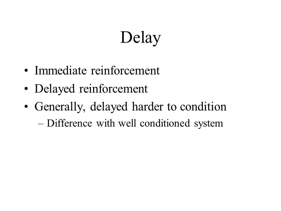 Delay Immediate reinforcement Delayed reinforcement Generally, delayed harder to condition –Difference with well conditioned system