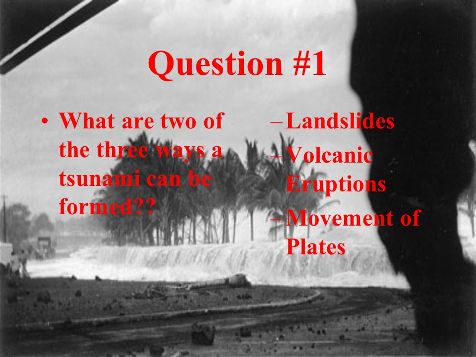 Question #1 What are two of the three ways a tsunami can be formed?? –Landslides –Volcanic Eruptions –Movement of Plates