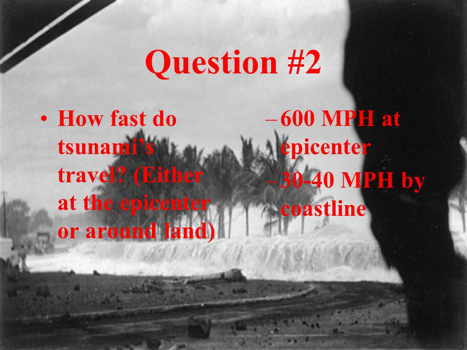 Question #2 How fast do tsunami's travel? (Either at the epicenter or around land) –600 MPH at epicenter –30-40 MPH by coastline