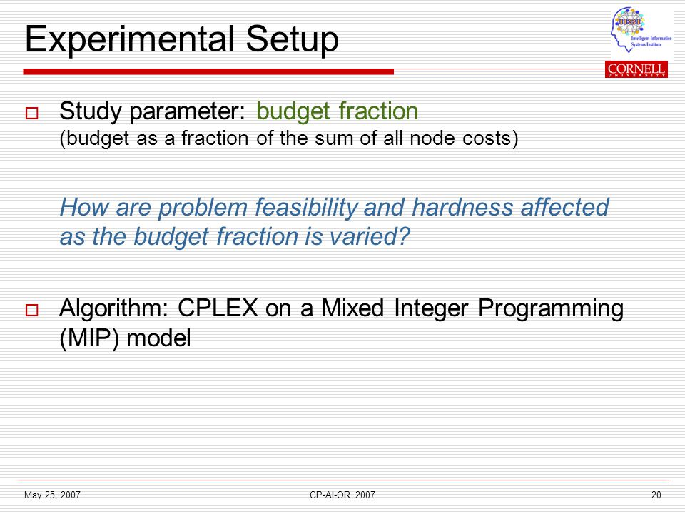 May 25, 2007CP-AI-OR 200720 Experimental Setup  Study parameter: budget fraction (budget as a fraction of the sum of all node costs) How are problem feasibility and hardness affected as the budget fraction is varied.