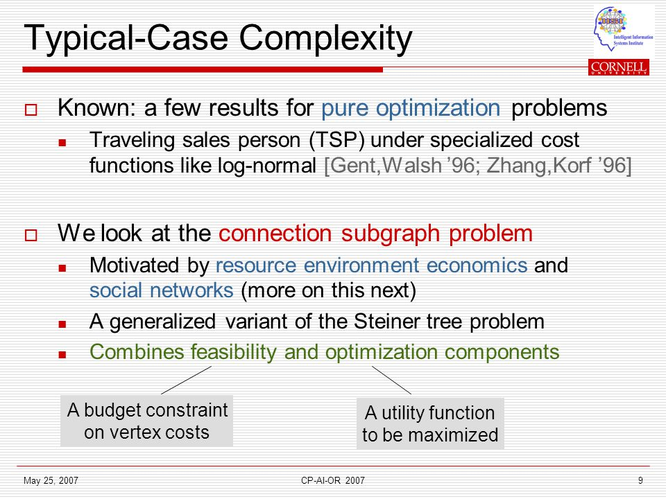 May 25, 2007CP-AI-OR 20079 Typical-Case Complexity  Known: a few results for pure optimization problems Traveling sales person (TSP) under specialized cost functions like log-normal [Gent,Walsh '96; Zhang,Korf '96]  We look at the connection subgraph problem Motivated by resource environment economics and social networks (more on this next) A generalized variant of the Steiner tree problem Combines feasibility and optimization components A budget constraint on vertex costs A utility function to be maximized
