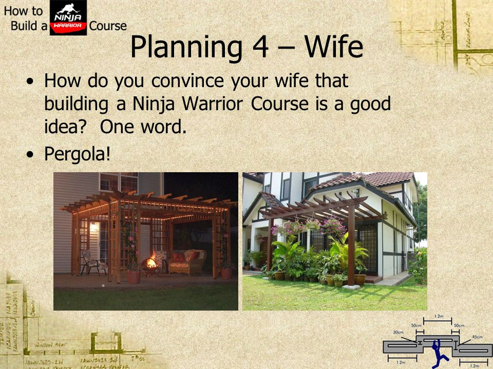 Planning 4 – Wife How do you convince your wife that building a Ninja Warrior Course is a good idea? One word. Pergola!