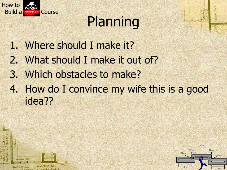 Planning 1.Where should I make it? 2.What should I make it out of? 3.Which obstacles to make? 4.How do I convince my wife this is a good idea??