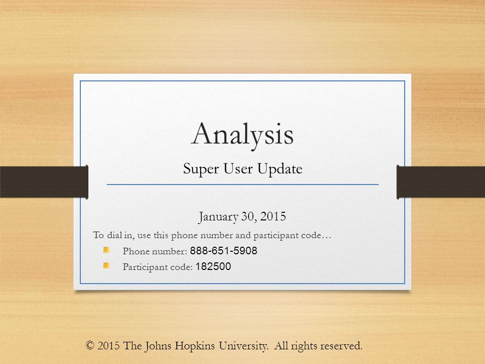 Analysis Super User Update January 30, 2015 To dial in, use this phone number and participant code… Phone number: 888-651-5908 Participant code: 182500 © 2015 The Johns Hopkins University.