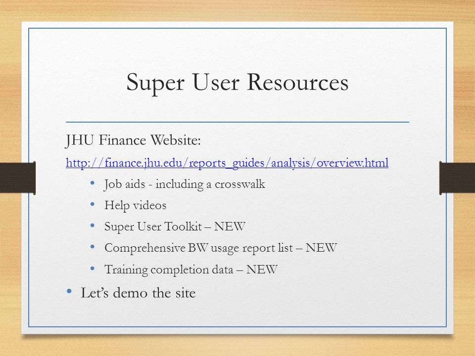 Super User Resources JHU Finance Website: http://finance.jhu.edu/reports_guides/analysis/overview.html Job aids - including a crosswalk Help videos Super User Toolkit – NEW Comprehensive BW usage report list – NEW Training completion data – NEW Let's demo the site