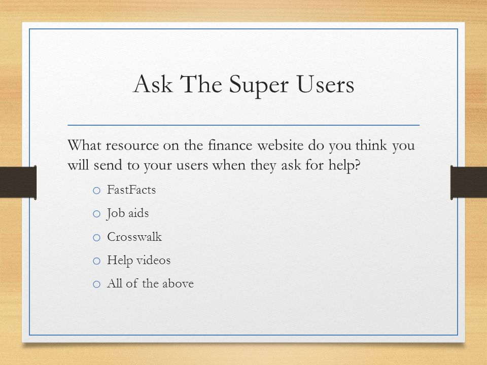 Ask The Super Users What resource on the finance website do you think you will send to your users when they ask for help? o FastFacts o Job aids o Cro