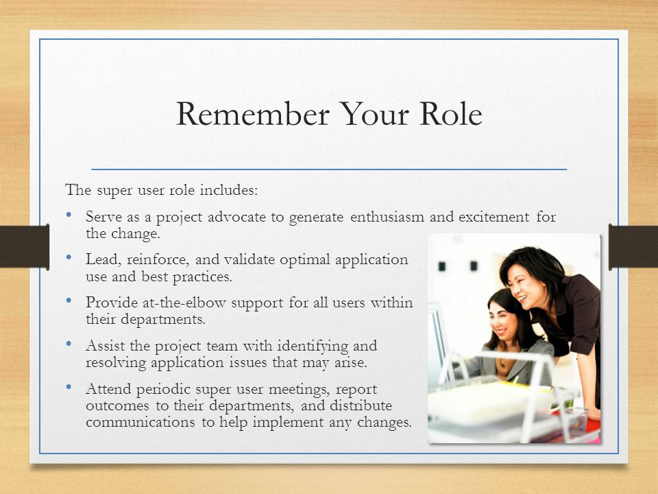 Remember Your Role The super user role includes: Serve as a project advocate to generate enthusiasm and excitement for the change. Lead, reinforce, an