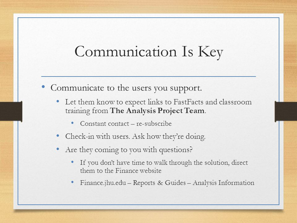 Communication Is Key Communicate to the users you support. Let them know to expect links to FastFacts and classroom training from The Analysis Project