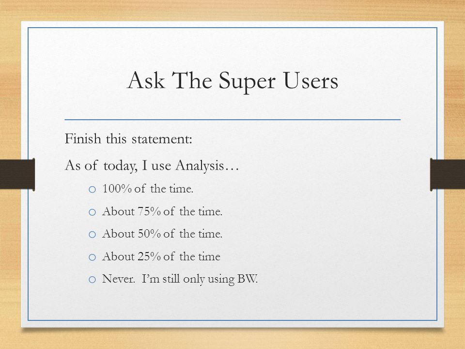 Ask The Super Users Finish this statement: As of today, I use Analysis… o 100% of the time.