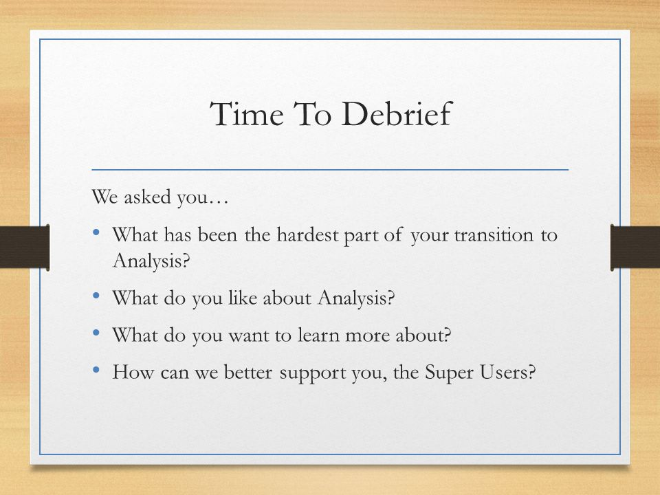 Time To Debrief We asked you… What has been the hardest part of your transition to Analysis.