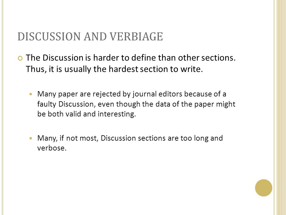 DISCUSSION AND VERBIAGE The Discussion is harder to define than other sections. Thus, it is usually the hardest section to write. Many paper are rejec