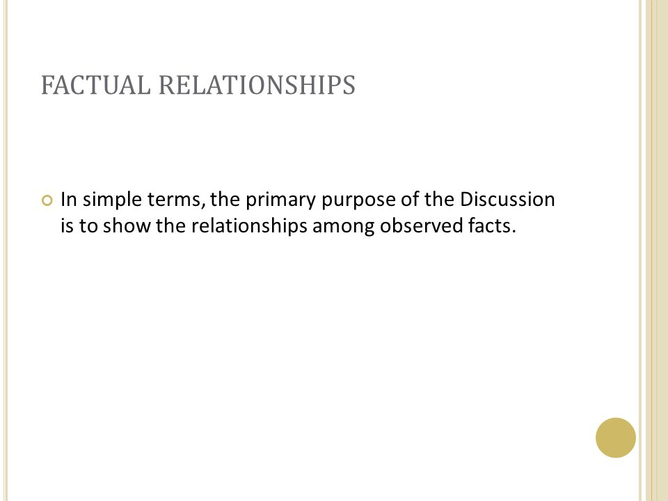 FACTUAL RELATIONSHIPS In simple terms, the primary purpose of the Discussion is to show the relationships among observed facts.